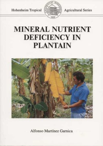 Mineral Nutrient Deficiency in Plantain: Symptoms and Disorders under Experimental and Field Conditions (Tropical agricultural) por Alfonso Martinez Garnica