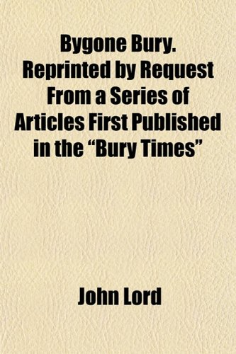 Bygone Bury. Reprinted by Request From a Series of Articles First Published in the