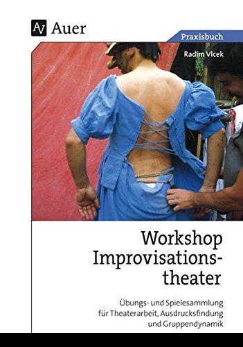 Workshop Improvisationstheater: Übungs- und Spielesammlung für Theaterarbeit, Ausdrucksfindung und Gruppendynamik (5. bis 13. Klasse)
