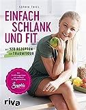 Einfach schlank und fit: Mit 120 Rezepten zur Traumfigur. Mit Ernährungstipps aus meinem Erfolgscoaching. von Sophia Thiel