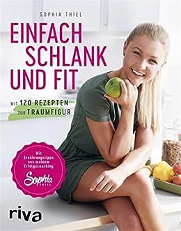 Einfach schlank und fit: Mit 120 Rezepten zur Traumfigur. Mit Ernährungstipps aus meinem Erfolgscoaching. (German Edition) by [Thiel, Sophia]