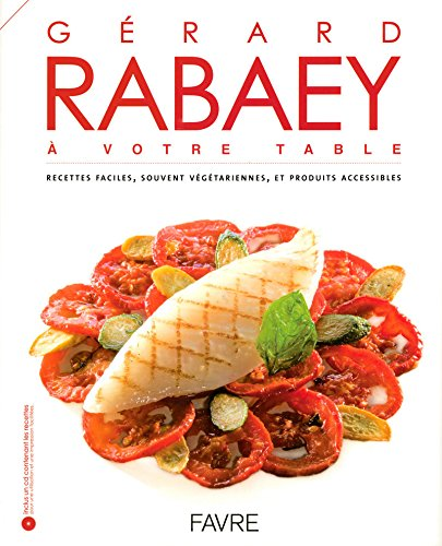 Gérard Rabaey à votre table : Recettes faciles, souvent végétariennes et produits accessibles par Gérard Rabaey
