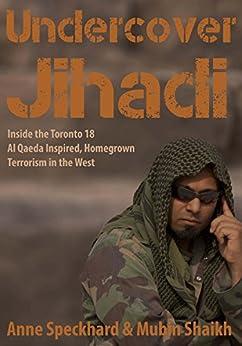 Undercover Jihadi: Inside the Toronto 18 - Al Qaeda Inspired, Homegrown, Terrorism in the West (English Edition) par [Speckhard, Anne, Shaikh, Mubin]