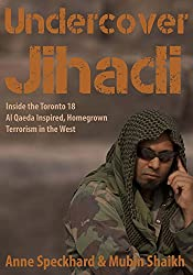 Undercover Jihadi: Inside the Toronto 18 — Al Qaeda Inspired, Homegrown, Terrorism in the West
