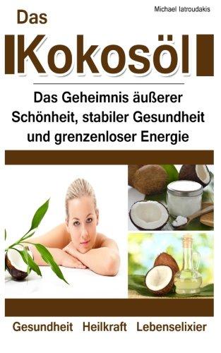 Das Kokosöl: Das Geheimnis äußerer Schönheit, stabiler Gesundheit und grenzenloser Energie [Anti-Aging, Herz-Kreislauferkrankungen, Alzheimer/WISSEN KOMPAKT]