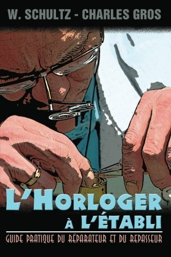 L'Horloger a l'etabli - Guide pratique du reparateur et du repasseur. (French Edition) by W. Schultz (2013-01-08)