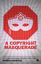 A Copyright Masquerade: How Corporate Lobbying Threatens Online Freedoms by Monica Horten (2013-08-08)