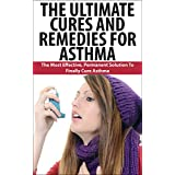 The Ultimate Cures And Remedies For Asthma: The Most Effective, Permanent Solution To Finally Cure Asthma (Asthma, Breathing Problem, Cure Asthma, Asthma ... How to Cure Asthma) (English Edition)