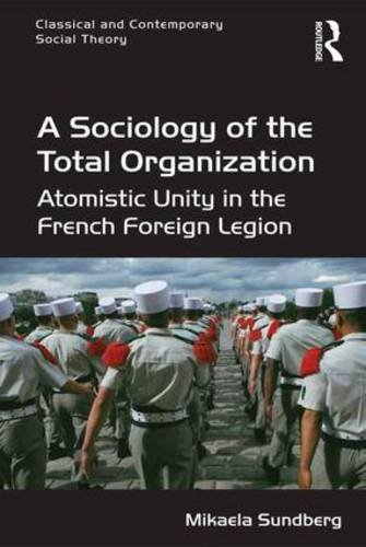 A Sociology of the Total Organization: Atomistic Unity in the French Foreign Legion (Classical and Contemporary Social Theory) by Mikaela Sundberg (2015-05-28)