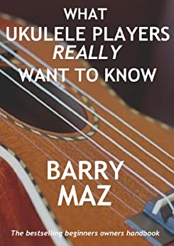 What Ukulele Players Really Want To Know : The Owners Manual For Ukulele Beginners by [Maz, Barry]