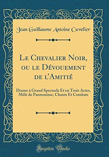 Le Chevalier Noir, Ou Le Dvouement de L'Amiti: Drame  Grand Spectacle Et En Trois Actes, Ml de Pantomime, Chants Et Combats (Classic Reprint)
