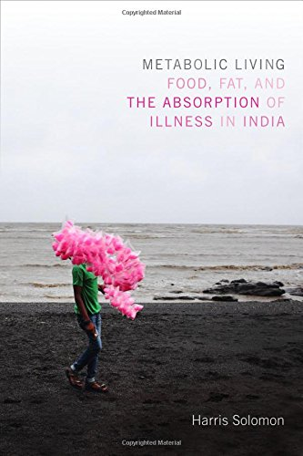 Metabolic Living: Food, Fat, and the Absorption of Illness in India (Critical Global Health: Evidence, Efficacy, Ethnography)