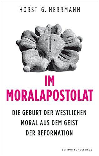 Im Moralapostolat: Die Geburt der westlichen Moral aus dem Geist der Reformation