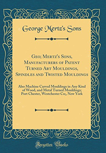 Geo; Mertz's Sons, Manufacturers of Patent Turned Art Mouldings, Spindles and Twisted Mouldings: Also Machine Carved Mouldings in Any Kind of Wood, ... Westchester Co;, New York (Classic Reprint)