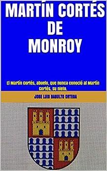 MARTÍN CORTÉS DE  MONROY: El Martín Cortés, abuelo, que nunca conoció al Martín Cortés, su nieto. PDF Descargar