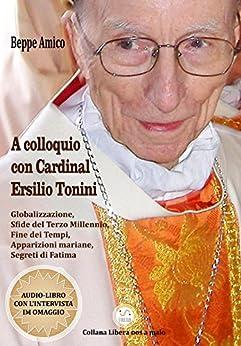 A colloquio con Cardinal Ersilio Tonini - Globalizzazione, Sfide del Terzo Millennio, Fine dei Tempi, Apparizioni mariane, Segreti di Fatima: Con Audio-libro in OMAGGIO (Collana Audio-libri) di [Beppe Amico]