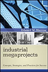 Industrial Megaprojects: Concepts, Strategies, and Practices for Success