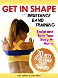 Get In Shape With Resistance Band Training: The 30 Best Resistance Band Workouts and Exercises That Will Sculpt and Tone Your Body At Home (Get In Shape Workout Routines and Exercises Book 4)