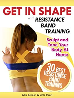 Get In Shape With Resistance Band Training: The 30 Best Resistance Band Workouts and Exercises That Will Sculpt and Tone Your Body At Home (Get In Shape Workout Routines and Exercises Book 4) by [Schoen, Julie, Pearl, Little]