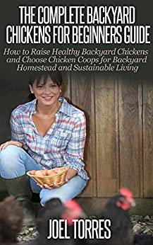Backyard Chickens: Guide for Beginners - How to Raise Healthy Backyard Chickens & Choose Chicken Coops for Backyard Homestead & Sustainable Living (raising ... self sustainability) (English Edition) von [Torres, Joel]