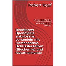 Bechterew Spondylitis ankylosans behandeln mit Homöopathie, Schüsslersalzen (Biochemie) und Naturheilkunde: Ein homöopathischer, biochemischer und naturheilkundlicher Ratgeber (German Edition)