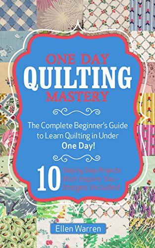 QUILTING: ONE DAY QUILTING MASTERY: The Complete Beginner's Guide to Learn Quilting in Under One Day -10 Step by Step Quilt Projects That Inspire You - ... Crafts Hobbies & Home) (English Edition)