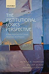 The Institutional Logics Perspective: A New Approach to Culture, Structure and Process by Patricia H. Thornton (2012-04-30)