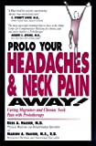 Prolo Your Headaches and Neck Pain Away: Curing Migraines and Chro: Curing Migraines and Chronic Neck Pain with Prolotherapy