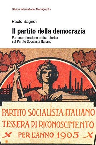 Il partito della democrazia. Per una riflessione critico-storica sul Partito Socialista Italiano (Biblion international monographs) por Paolo Bagnoli