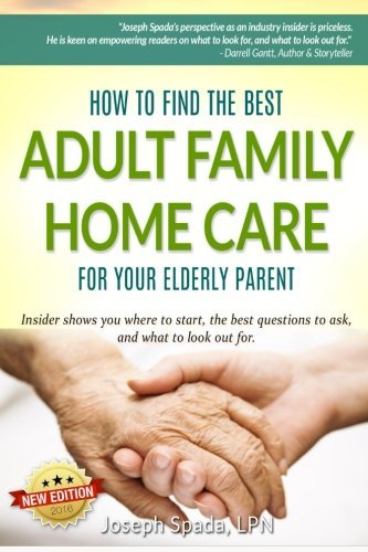 How to Find The Best Adult Family Home Care for Your Elderly Parent: Geriatric nurse insider shows you where to start, the best questions to ask, and what to look out for. by Joseph Spada (2014-04-17)