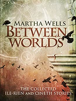 Between Worlds: the Collected Ile-Rien and Cineth Stories (English Edition) par [Wells, Martha]
