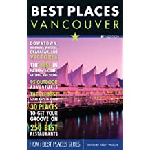 Best Places Vancouver, 5th Edition: The Locals' Guide to the Best Restaurants, Lodgings, Sights, Shopping, and More!