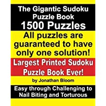 The Gigantic Sudoku Puzzle Book. 1500 Puzzles. Easy through Challenging to Nail Biting and Torturous. Largest Printed Sudoku Puzzle Book ever. All puzzles are guaranteed to have only ONE SOLUTION! by Bloom, Jonathan (2012) Paperback