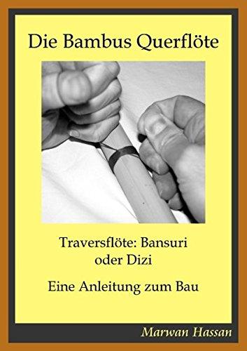 Die Bambus Querflöte: Traversflöte: Bansuri oder Dizi - Eine Anleitung zum Bau