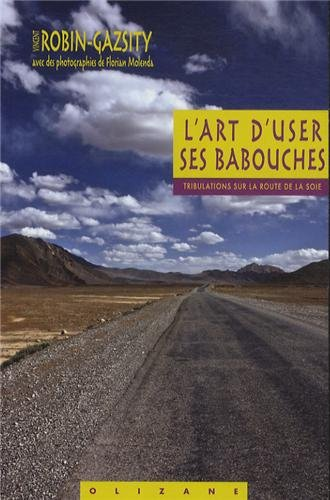 L'art d'user ses babouches : Tribulations sur la Route de la Soie par Vincent Robin-Gazsity