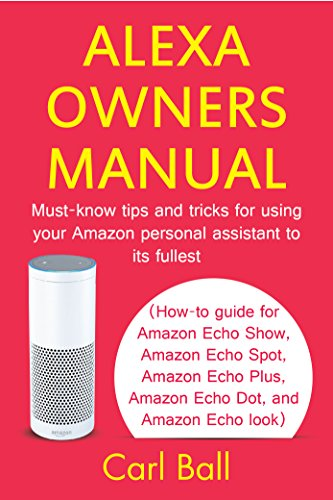 Alexa Owners Manual: Must-know tips and tricks for using your Amazon Personal assistant to its fullest (How-to guide for Amazon Echo Show, Amazon Echo ... Dot, and Amazon Echo look) (English Edition)
