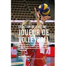 Creation de l'Ultime Joueur de Volleyball: Decouvrez les secrets et les astuces utilises par les meilleurs joueurs et entraineurs de volleyball ... votre Nutrition, et votre Tenacite Mentale