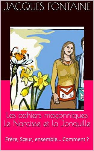 Les cahiers maçonniques Le Narcisse et la Jonquille: Frère, Sœur, ensemble… Comment ? par Jacques Fontaine