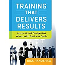 Training That Delivers Results: Instructional Design That Aligns with Business Goals by Handshaw (2014-06-01)