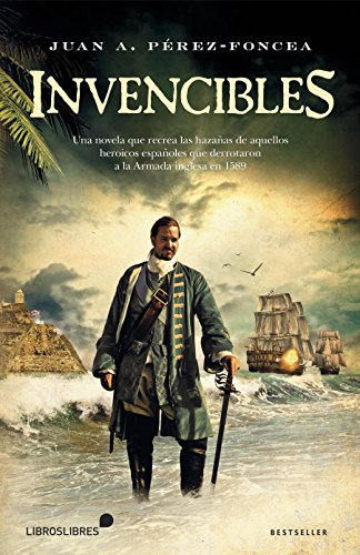 Invencibles: UNA NOVELA QUE RECREA LAS HAZAÑAS DE AQUELLOS ESPAÑOLES QUE DERROTARON A LA ARMADA INGLESA EN 1589 por Juan A. Pérez Foncea