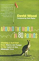 Around the World in 80 Rounds: Chasing a Golf Ball from Tierra del Fuego to the Land of the Midnight Sun by David Wood (2008-03-18)