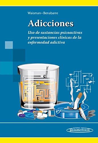 Adicciones. Uso de sustancias psicoactivas y presentaciones clínicas de la enfermedad adictiva por Antonio Benabarre Hernández Marcela Waisman Campos