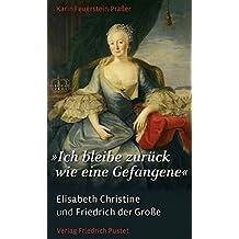 """""""Ich bleibe zurück wie eine Gefangene"""": Elisabeth Christine und Friedrich der Große (Biografien)"""