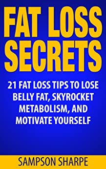 FAT LOSS: SECRETS: 21 Fat Loss Tips to Lose Belly Fat, Skyrocket Metabolism, and Motivate Yourself (Fat Loss Success Series - Lose Weight, Decrease Body Fat, and Shed Love Handles) by [Sharpe, Sampson]