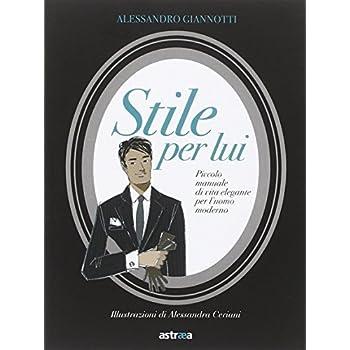 Stile Per Lui. Piccolo Manuale Di Vita Elegante Per L'uomo Moderno