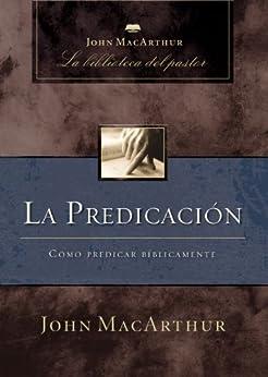 La predicación: Cómo predicar bíblicamente (John MacArthur La Biblioteca del Pastor) de [MacArthur, John F.]