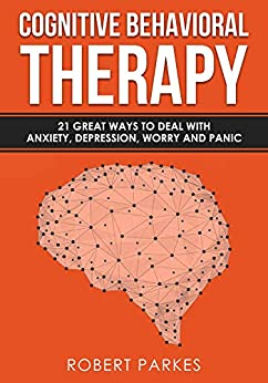 Cognitive Behavioral Therapy: 21 Great Ways To Deal With Anxiety, Depression, Worry And Panic (Cognitive Behavioral Therapy Series Book 1) (English Edition) di [Parkes, Robert]