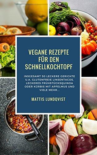 Vegane Rezepte für den Schnellkochtopf: Insgesamt 50 leckere Gerichte u.a. Glutenfreie Linsentacos, Leckeres Frühstücksquinoa oder Kürbis mit Apfelmus oder Kürbis mit Apfelmus etc.