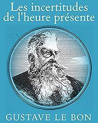 Les incertitudes de l'heure présente par Gustave Le Bon