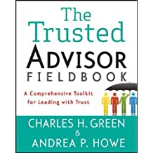 The Trusted Advisor Fieldbook: A Comprehensive Toolkit for Leading with Trust by Green, Charles H., Howe, Andrea P. (2011) Paperback